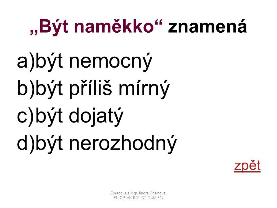 """""""Být naměkko"""" znamená a)být nemocný b)být příliš mírný c)být dojatý d)být nerozhodný zpět Zpracovala Mgr.Jindra Chejnová, EU-OP VK-III/2 ICT DUM 314"""
