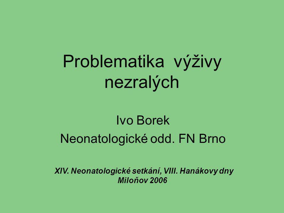 Problematika výživy nezralých Ivo Borek Neonatologické odd. FN Brno XIV. Neonatologické setkání, VIII. Hanákovy dny Miloňov 2006