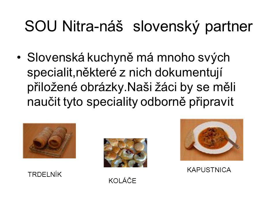 SOU Nitra-náš slovenský partner Slovenská kuchyně má mnoho svých specialit,některé z nich dokumentují přiložené obrázky.Naši žáci by se měli naučit tyto speciality odborně připravit TRDELNÍK KAPUSTNICA KOLÁČE