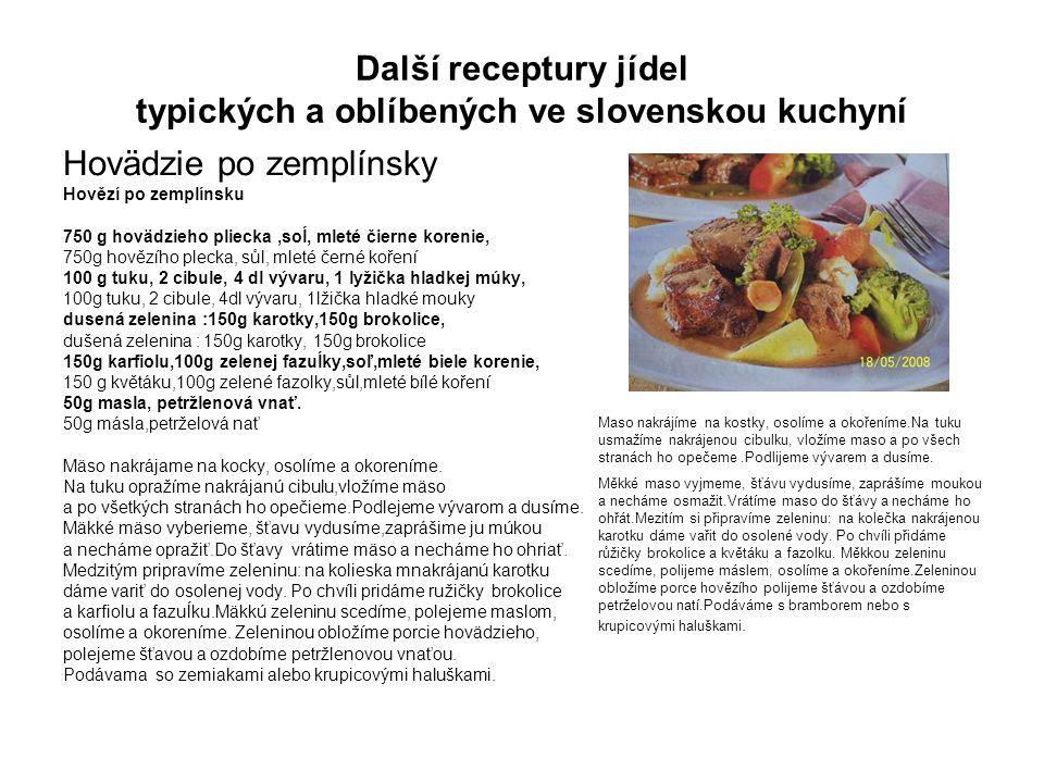 Další receptury jídel typických a oblíbených ve slovenskou kuchyní Hovädzie po zemplínsky Hovězí po zemplínsku 750 g hovädzieho pliecka,soĺ, mleté čierne korenie, 750g hovězího plecka, sůl, mleté černé koření 100 g tuku, 2 cibule, 4 dl vývaru, 1 lyžička hladkej múky, 100g tuku, 2 cibule, 4dl vývaru, 1lžička hladké mouky dusená zelenina :150g karotky,150g brokolice, dušená zelenina : 150g karotky, 150g brokolice 150g karfiolu,100g zelenej fazuĺky,soľ,mleté biele korenie, 150 g květáku,100g zelené fazolky,sůl,mleté bílé koření 50g masla, petržlenová vnať.