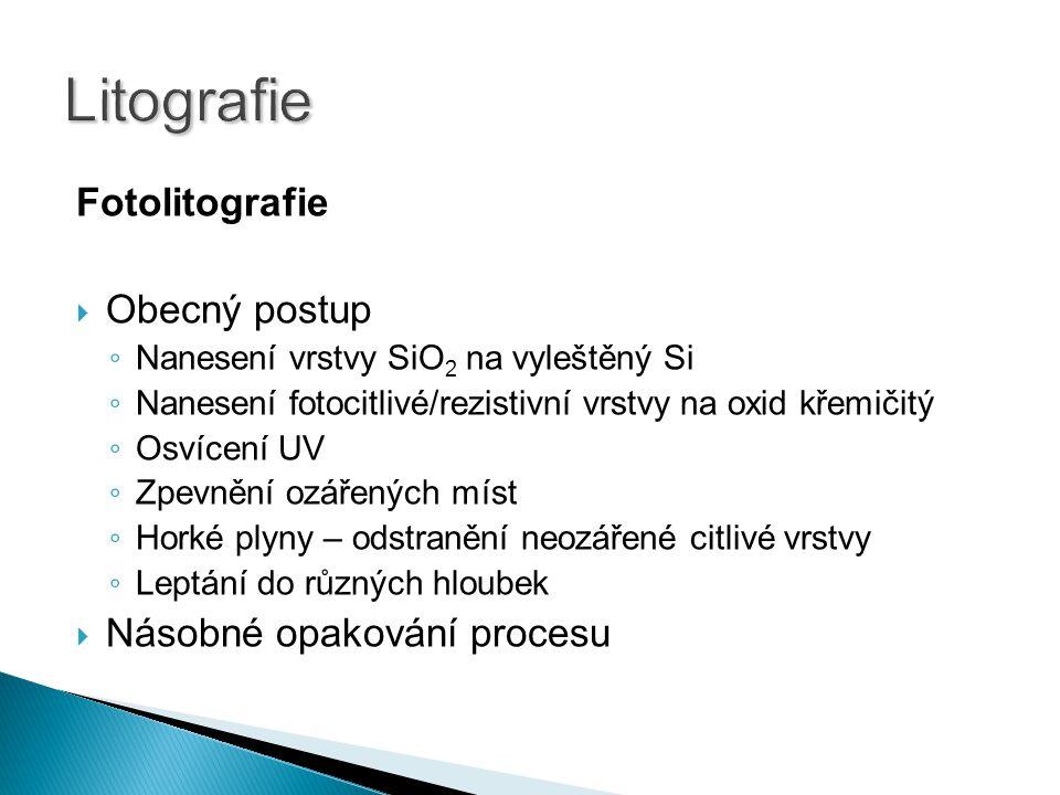 Fotolitografie  Obecný postup ◦ Nanesení vrstvy SiO 2 na vyleštěný Si ◦ Nanesení fotocitlivé/rezistivní vrstvy na oxid křemičitý ◦ Osvícení UV ◦ Zpevnění ozářených míst ◦ Horké plyny – odstranění neozářené citlivé vrstvy ◦ Leptání do různých hloubek  Násobné opakování procesu