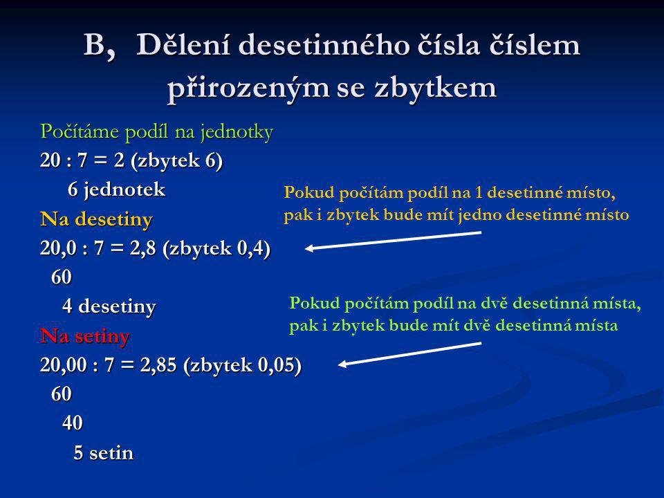 B, Dělení desetinného čísla číslem přirozeným se zbytkem Počítáme podíl na jednotky 20 : 7 = 2 (zbytek 6) 6 jednotek 6 jednotek Na desetiny 20,0 : 7 = 2,8 (zbytek 0,4) 60 60 4 desetiny 4 desetiny Na setiny 20,00 : 7 = 2,85 (zbytek 0,05) 60 60 40 40 5 setin 5 setin Pokud počítám podíl na 1 desetinné místo, pak i zbytek bude mít jedno desetinné místo Pokud počítám podíl na dvě desetinná místa, pak i zbytek bude mít dvě desetinná místa