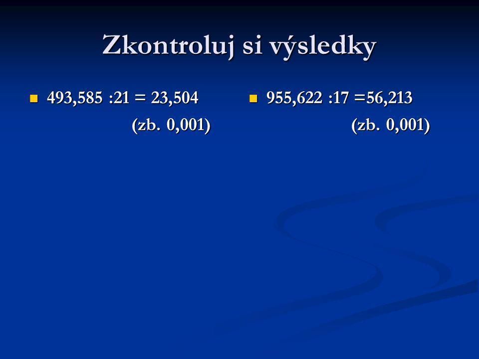Zkontroluj si výsledky 493,585 :21 = 23,504 493,585 :21 = 23,504 (zb.
