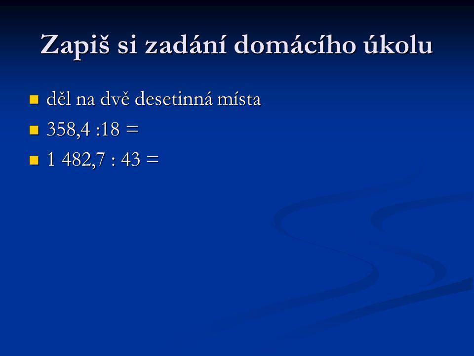 Zapiš si zadání domácího úkolu děl na dvě desetinná místa děl na dvě desetinná místa 358,4 :18 = 358,4 :18 = 1 482,7 : 43 = 1 482,7 : 43 =