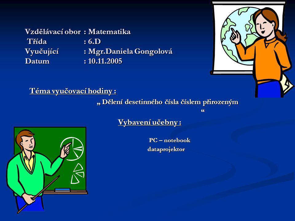 """Vzdělávací obor: Matematika Třída: 6.D Vyučující: Mgr.Daniela Gongolová Datum: 10.11.2005 Téma vyučovací hodiny : """" Dělení desetinného čísla číslem přirozeným """" Dělení desetinného čísla číslem přirozeným Vybavení učebny : PC – notebook PC – notebook dataprojektor dataprojektor"""