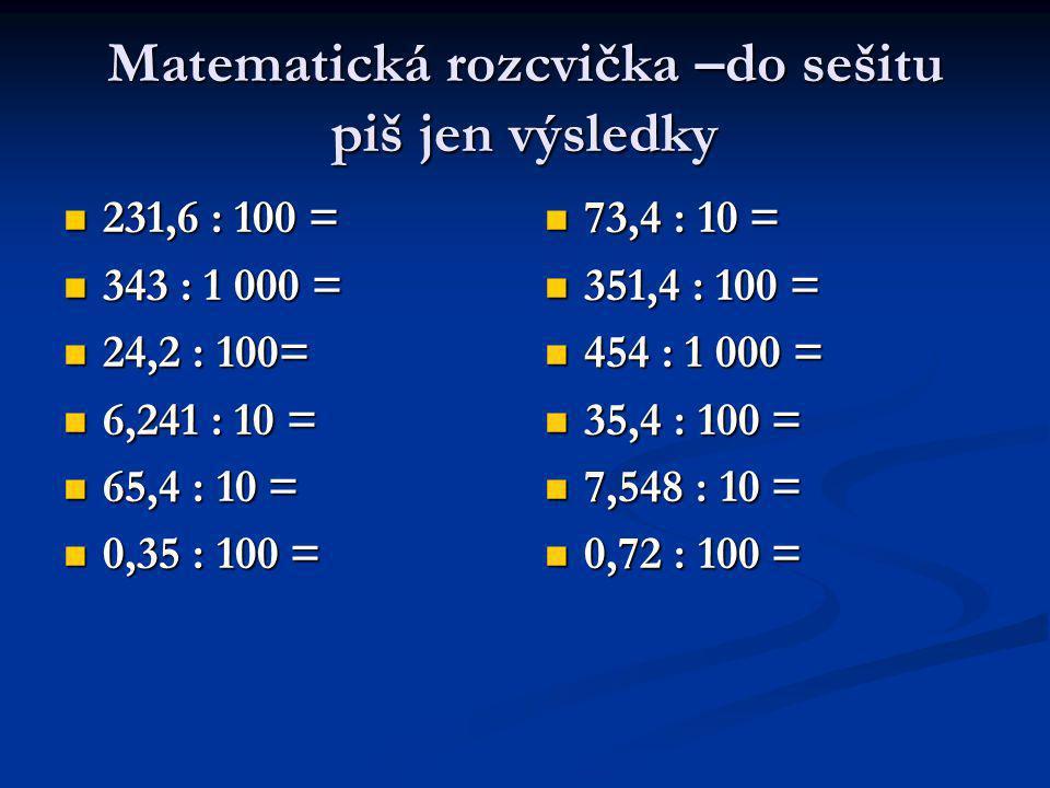 Matematická rozcvička –do sešitu piš jen výsledky 231,6 : 100 = 231,6 : 100 = 343 : 1 000 = 343 : 1 000 = 24,2 : 100= 24,2 : 100= 6,241 : 10 = 6,241 : 10 = 65,4 : 10 = 65,4 : 10 = 0,35 : 100 = 0,35 : 100 = 73,4 : 10 = 351,4 : 100 = 454 : 1 000 = 35,4 : 100 = 7,548 : 10 = 0,72 : 100 =