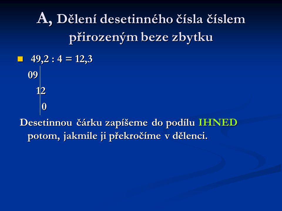 A, Dělení desetinného čísla číslem přirozeným beze zbytku 49,2 : 4 = 12,3 49,2 : 4 = 12,3 09 09 12 12 0 Desetinnou čárku zapíšeme do podílu IHNED potom, jakmile ji překročíme v dělenci.
