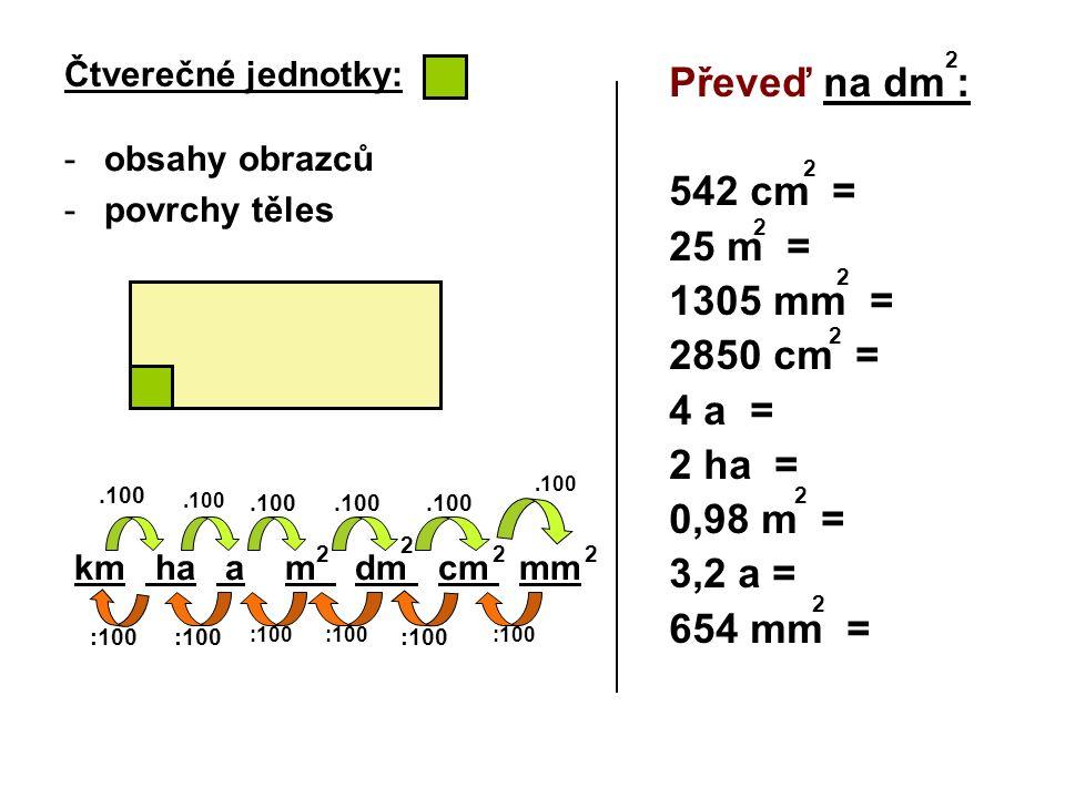 Čtverečné jednotky: -obsahy obrazců -povrchy těles km ha a m dm cm mm Převeď na dm : 542 cm = 25 m = 1305 mm = 2850 cm = 4 a = 2 ha = 0,98 m = 3,2 a =