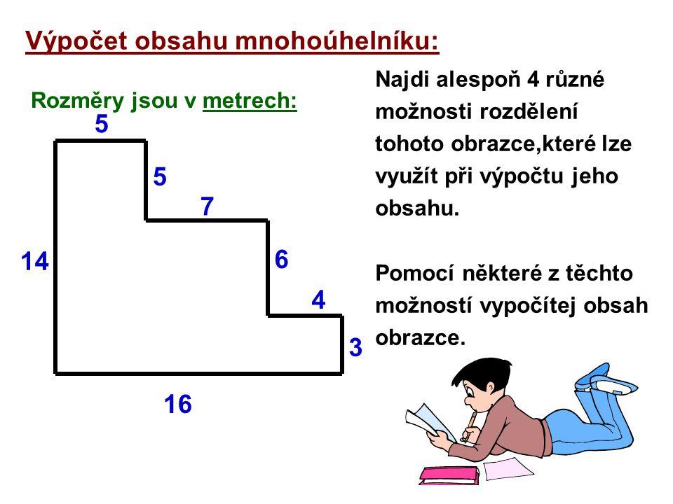 Výpočet obsahu mnohoúhelníku: Rozměry jsou v metrech: Najdi alespoň 4 různé možnosti rozdělení tohoto obrazce,které lze využít při výpočtu jeho obsahu