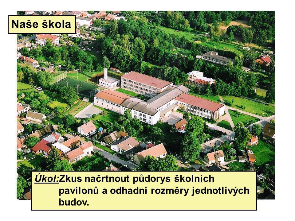 Naše škola Úkol:Zkus načrtnout půdorys školních pavilonů a odhadni rozměry jednotlivých budov.