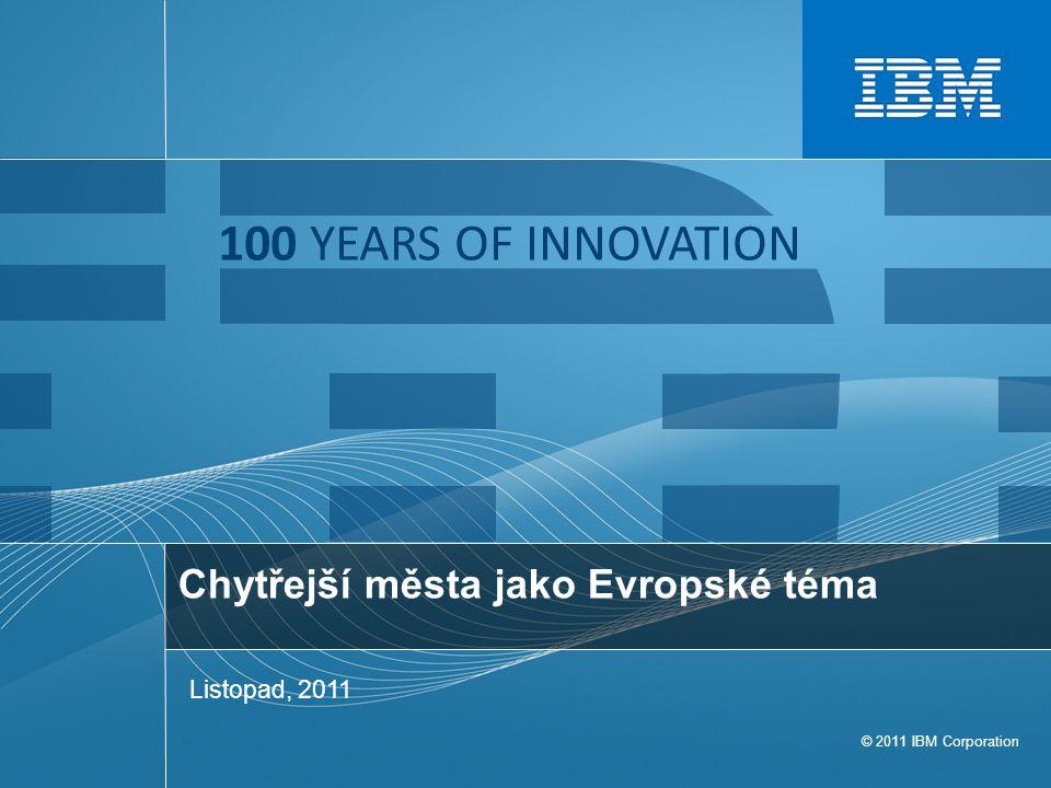 © 2011 IBM Corporation 100 YEARS OF INNOVATION Chytřejší města jako Evropské téma Listopad, 2011