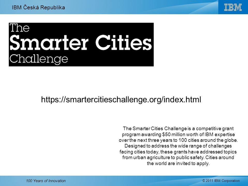 IBM Česká Republika © 2011 IBM Corporation 100 Years of Innovation https://smartercitieschallenge.org/index.html The Smarter Cities Challenge is a competitive grant program awarding $50 million worth of IBM expertise over the next three years to 100 cities around the globe.