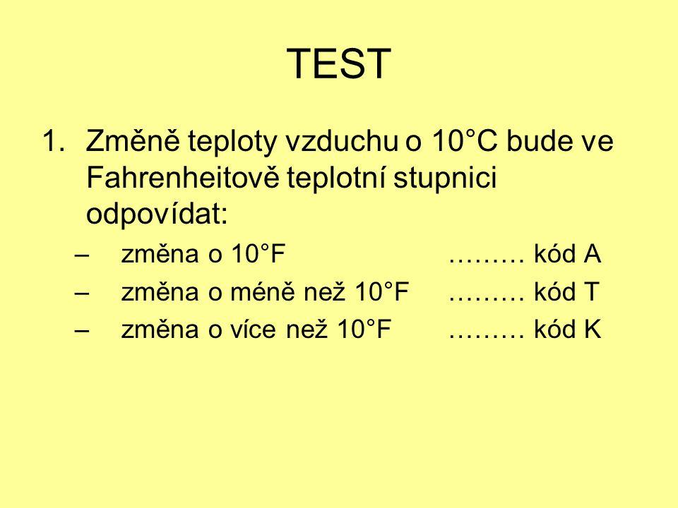 TEST 1.Změně teploty vzduchu o 10°C bude ve Fahrenheitově teplotní stupnici odpovídat: – změna o 10°F……… kód A – změna o méně než 10°F……… kód T – změn