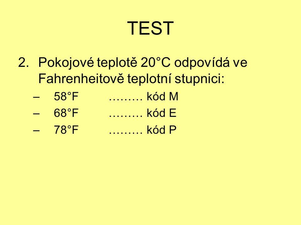 TEST 2.Pokojové teplotě 20°C odpovídá ve Fahrenheitově teplotní stupnici: – 58°F……… kód M – 68°F……… kód E – 78°F……… kód P