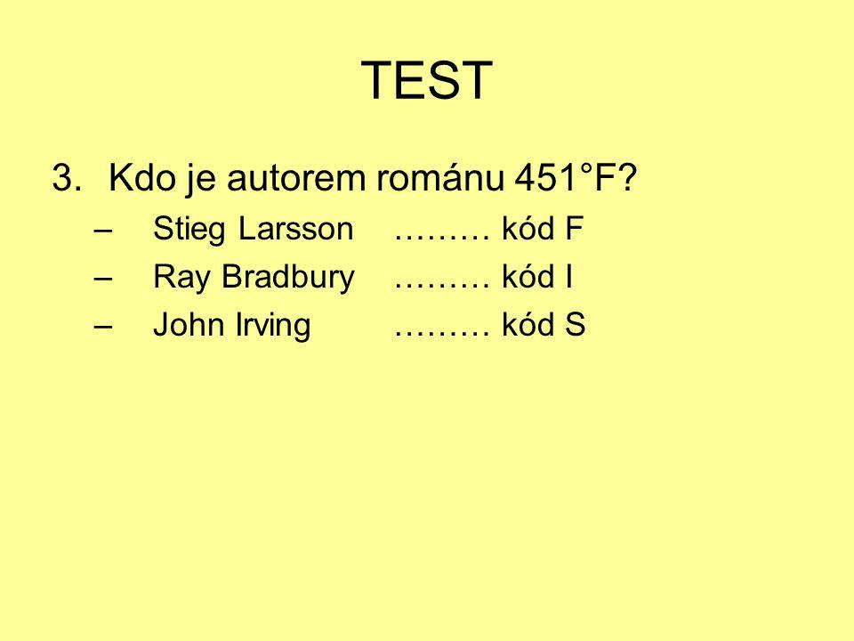 TEST 3.Kdo je autorem románu 451°F? – Stieg Larsson……… kód F – Ray Bradbury……… kód I – John Irving……… kód S
