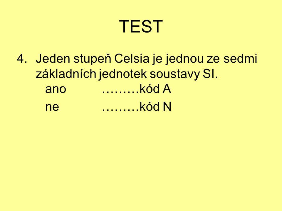 TEST 4.Jeden stupeň Celsia je jednou ze sedmi základních jednotek soustavy SI. ano ………kód A ne ………kód N