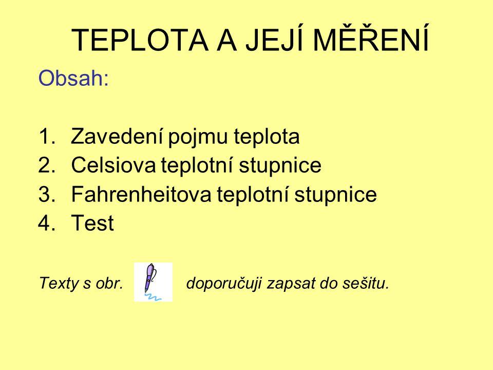 TEPLOTA A JEJÍ MĚŘENÍ Obsah: 1.Zavedení pojmu teplota 2.Celsiova teplotní stupnice 3.Fahrenheitova teplotní stupnice 4.Test Texty s obr.doporučuji zap