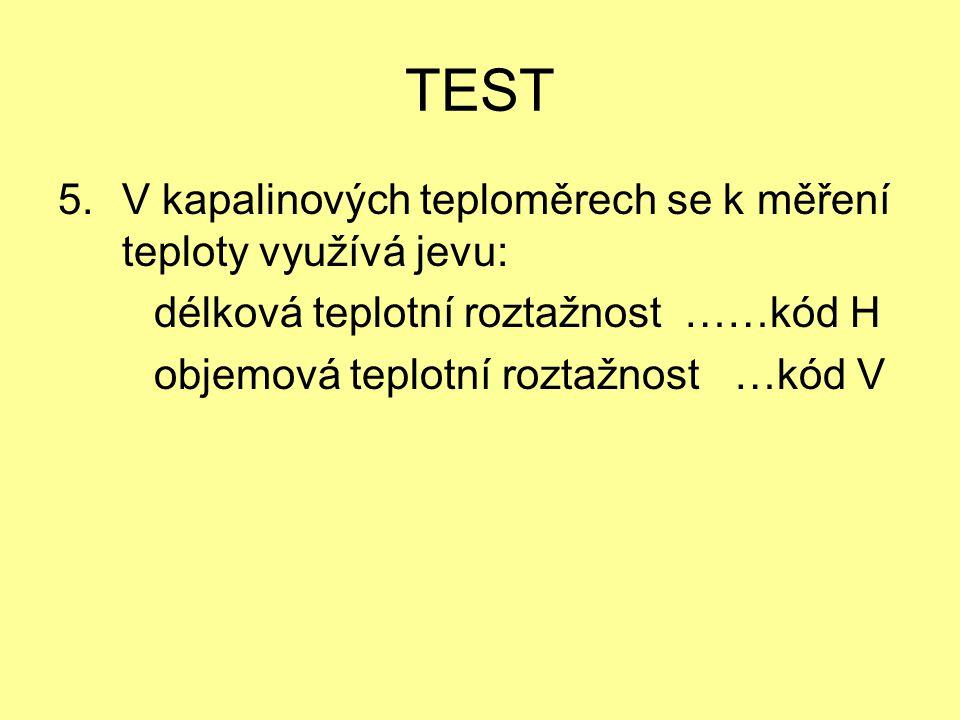 TEST 5.V kapalinových teploměrech se k měření teploty využívá jevu: délková teplotní roztažnost ……kód H objemová teplotní roztažnost …kód V