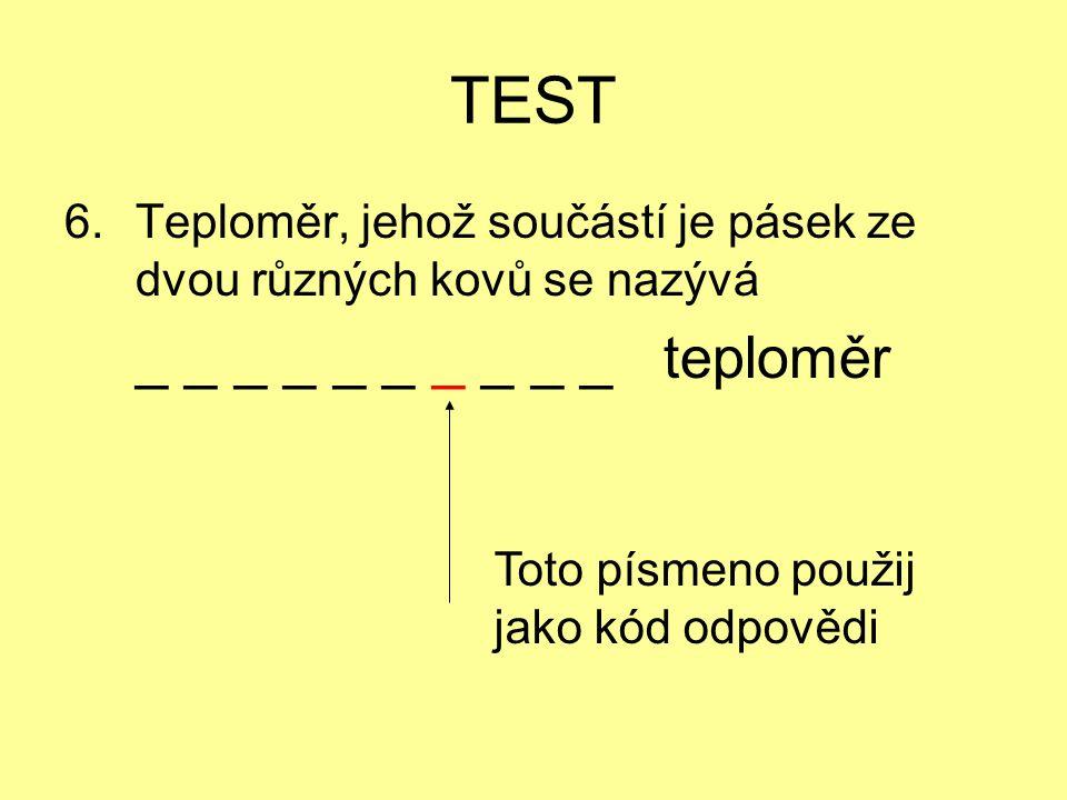 TEST 6.Teploměr, jehož součástí je pásek ze dvou různých kovů se nazývá _ _ _ _ _ _ _ _ _ _ teploměr Toto písmeno použij jako kód odpovědi