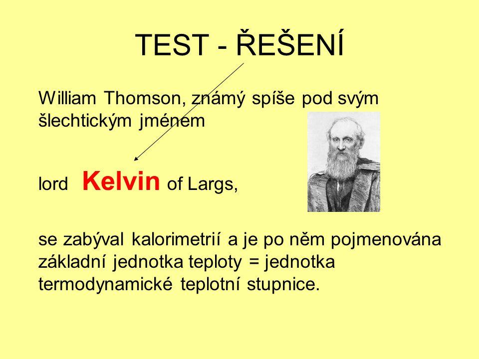 TEST - ŘEŠENÍ William Thomson, známý spíše pod svým šlechtickým jménem lord Kelvin of Largs, se zabýval kalorimetrií a je po něm pojmenována základní