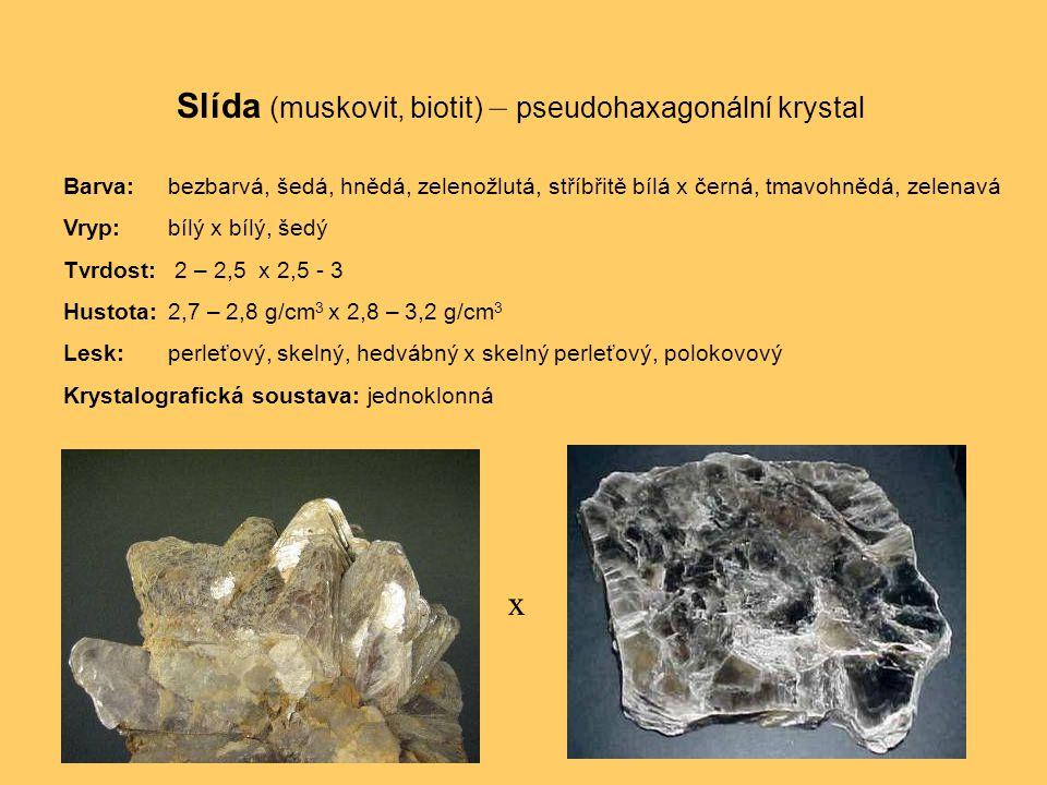 Slída (muskovit, biotit) – pseudohaxagonální krystal Barva:bezbarvá, šedá, hnědá, zelenožlutá, stříbřitě bílá x černá, tmavohnědá, zelenavá Vryp:bílý x bílý, šedý Tvrdost: 2 – 2,5 x 2,5 - 3 Hustota:2,7 – 2,8 g/cm 3 x 2,8 – 3,2 g/cm 3 Lesk:perleťový, skelný, hedvábný x skelný perleťový, polokovový Krystalografická soustava: jednoklonná x