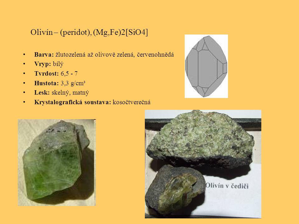 Olivín – (peridot), (Mg,Fe)2[SiO4] Barva: žlutozelená až olivově zelená, červenohnědá Vryp: bílý Tvrdost: 6,5 - 7 Hustota: 3,3 g/cm³ Lesk: skelný, matný Krystalografická soustava: kosočtverečná
