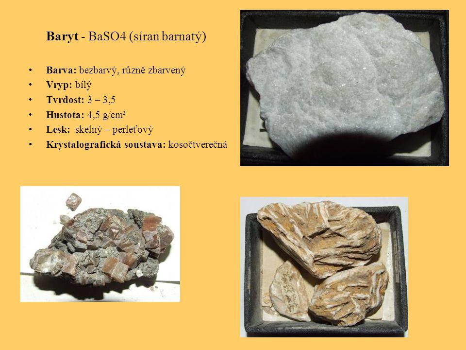 Baryt - BaSO4 (síran barnatý) Barva: bezbarvý, různě zbarvený Vryp: bílý Tvrdost: 3 – 3,5 Hustota: 4,5 g/cm³ Lesk: skelný – perleťový Krystalografická soustava: kosočtverečná