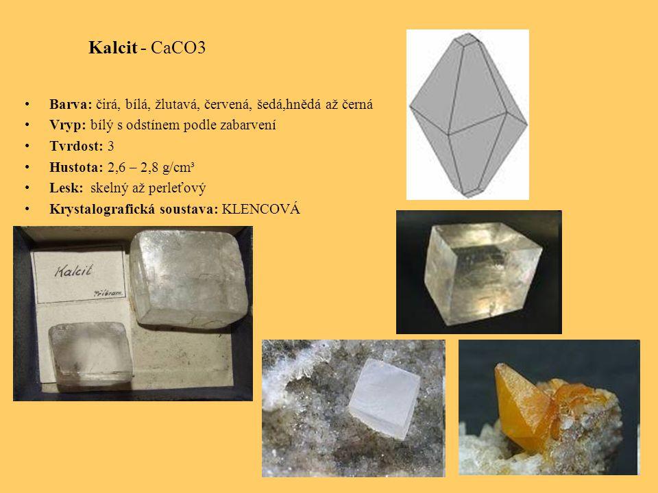 Kalcit - CaCO3 Barva: čirá, bílá, žlutavá, červená, šedá,hnědá až černá Vryp: bílý s odstínem podle zabarvení Tvrdost: 3 Hustota: 2,6 – 2,8 g/cm³ Lesk: skelný až perleťový Krystalografická soustava: KLENCOVÁ
