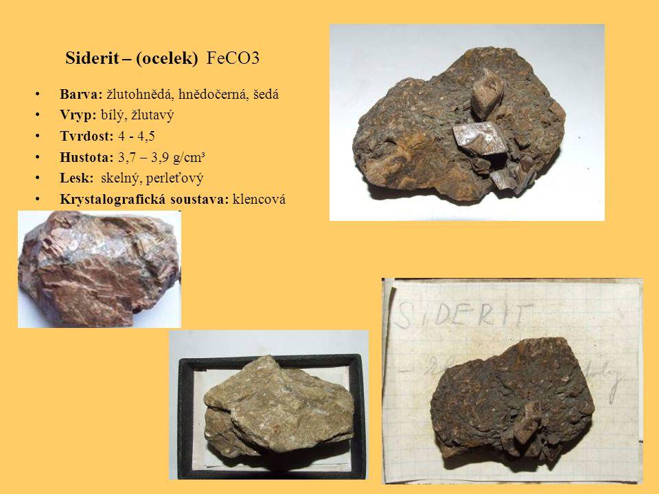 Siderit – (ocelek) FeCO3 Barva: žlutohnědá, hnědočerná, šedá Vryp: bílý, žlutavý Tvrdost: 4 - 4,5 Hustota: 3,7 – 3,9 g/cm³ Lesk: skelný, perleťový Krystalografická soustava: klencová