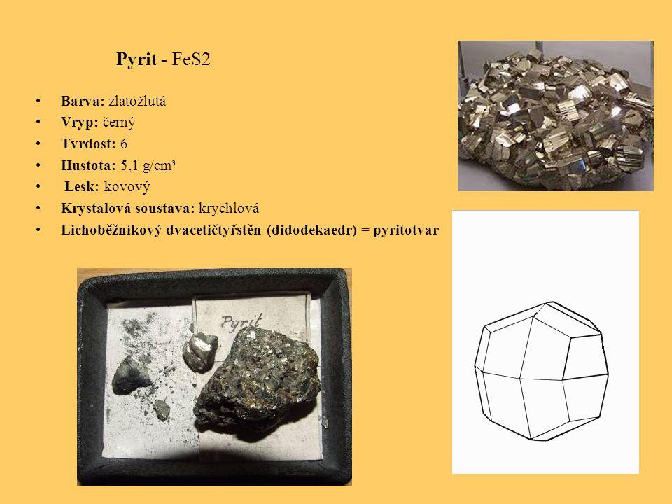 Pyrit - FeS2 Barva: zlatožlutá Vryp: černý Tvrdost: 6 Hustota: 5,1 g/cm³ Lesk: kovový Krystalová soustava: krychlová Lichoběžníkový dvacetičtyřstěn (didodekaedr) = pyritotvar