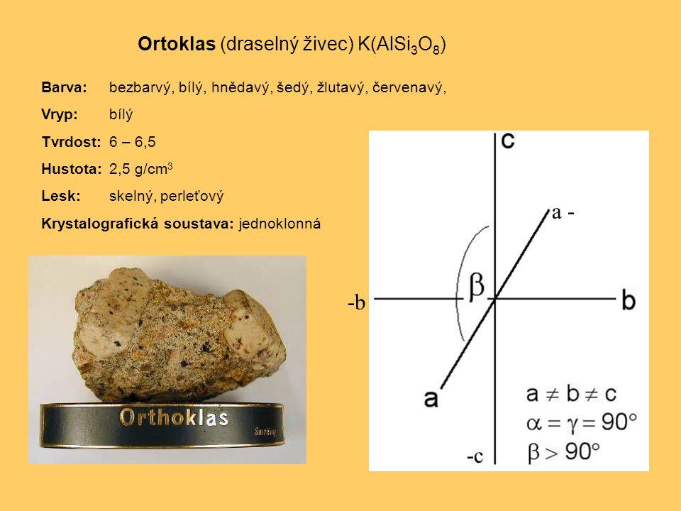Ortoklas (draselný živec) K(AlSi 3 O 8 ) Barva:bezbarvý, bílý, hnědavý, šedý, žlutavý, červenavý, Vryp:bílý Tvrdost:6 – 6,5 Hustota:2,5 g/cm 3 Lesk:skelný, perleťový Krystalografická soustava: jednoklonná a - -b -c