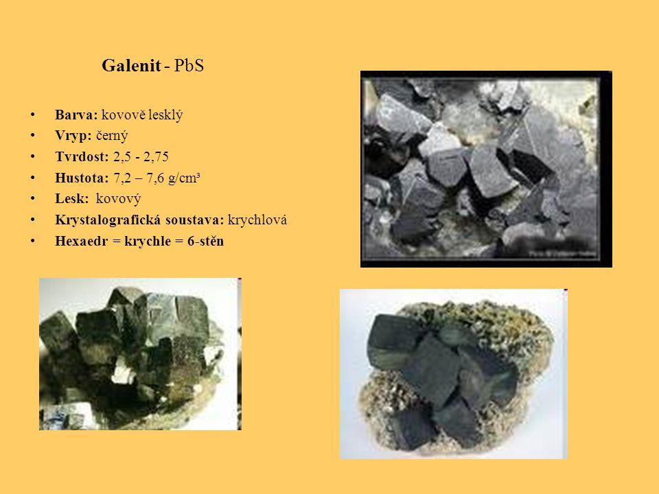 Galenit - PbS Barva: kovově lesklý Vryp: černý Tvrdost: 2,5 - 2,75 Hustota: 7,2 – 7,6 g/cm³ Lesk: kovový Krystalografická soustava: krychlová Hexaedr = krychle = 6-stěn