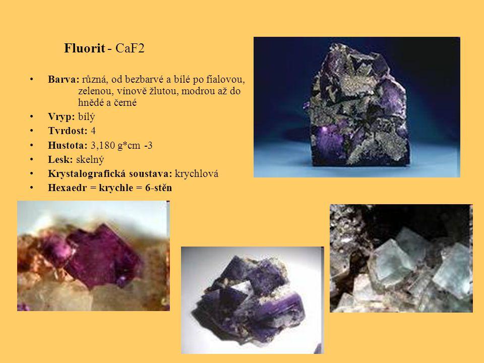 Fluorit - CaF2 Barva: různá, od bezbarvé a bílé po fialovou, zelenou, vínově žlutou, modrou až do hnědé a černé Vryp: bílý Tvrdost: 4 Hustota: 3,180 g*cm -3 Lesk: skelný Krystalografická soustava: krychlová Hexaedr = krychle = 6-stěn