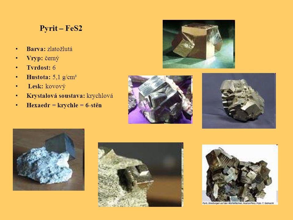 Pyrit – FeS2 Barva: zlatožlutá Vryp: černý Tvrdost: 6 Hustota: 5,1 g/cm³ Lesk: kovový Krystalová soustava: krychlová Hexaedr = krychle = 6-stěn