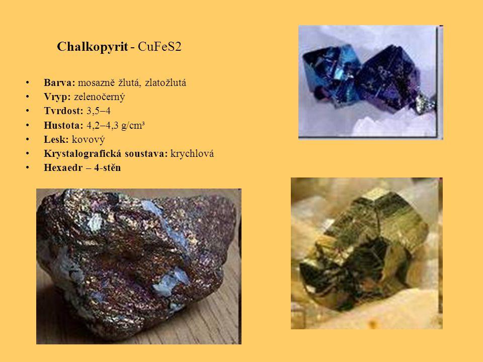 Chalkopyrit - CuFeS2 Barva: mosazně žlutá, zlatožlutá Vryp: zelenočerný Tvrdost: 3,5–4 Hustota: 4,2–4,3 g/cm³ Lesk: kovový Krystalografická soustava: krychlová Hexaedr – 4-stěn