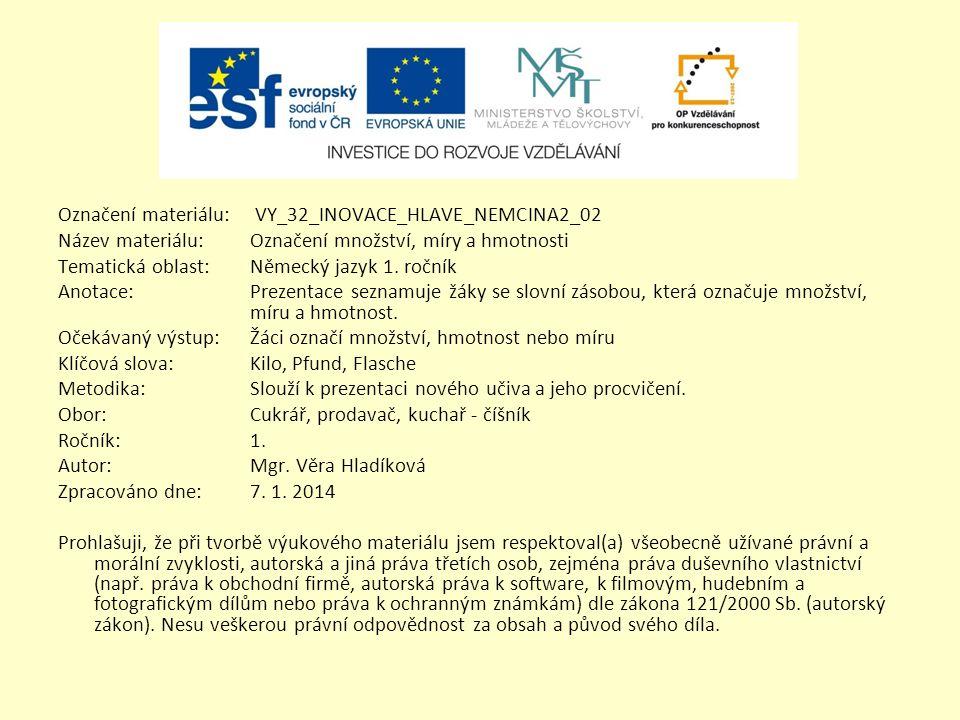 Označení materiálu: VY_32_INOVACE_HLAVE_NEMCINA2_02 Název materiálu:Označení množství, míry a hmotnosti Tematická oblast:Německý jazyk 1. ročník Anota