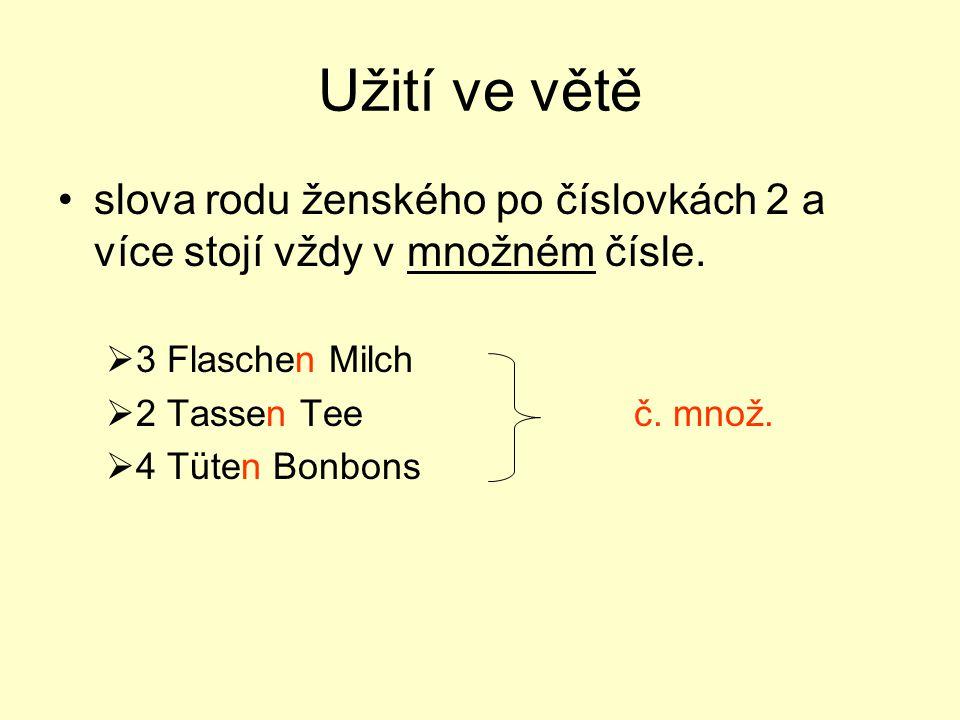 Užití ve větě slova rodu ženského po číslovkách 2 a více stojí vždy v množném čísle.  3 Flaschen Milch  2 Tassen Teeč. množ.  4 Tüten Bonbons