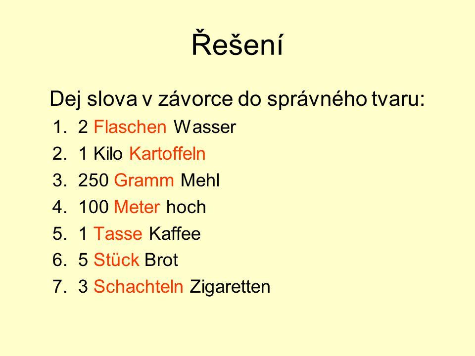 Řešení Dej slova v závorce do správného tvaru: 1. 2 Flaschen Wasser 2. 1 Kilo Kartoffeln 3. 250 Gramm Mehl 4. 100 Meter hoch 5. 1 Tasse Kaffee 6. 5 St