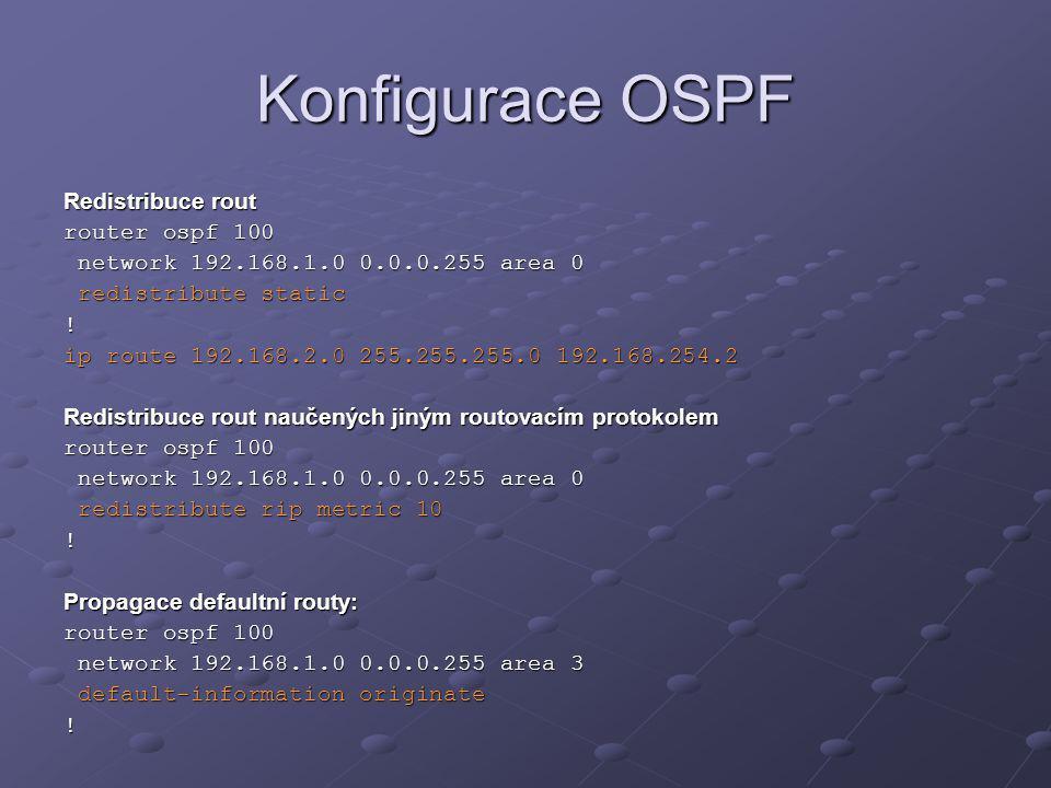 Konfigurace OSPF Redistribuce rout router ospf 100 network 192.168.1.0 0.0.0.255 area 0 network 192.168.1.0 0.0.0.255 area 0 redistribute static redis