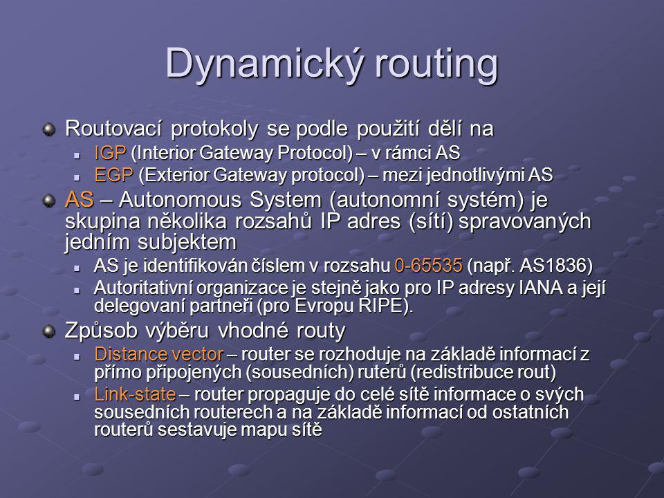 Dynamický routing Interior Gateway Protocols RIP (Routing Information Protocol) RIP (Routing Information Protocol) OSPF (Open Shortest Path First) OSPF (Open Shortest Path First) IS-IS (Intermediate System to Intermediate System) IS-IS (Intermediate System to Intermediate System) IGRP, EIGRP (proprietální Cisco protokoly) IGRP, EIGRP (proprietální Cisco protokoly) Exterior Gateway Protocols EGP (Exterior Gateway Protocols) EGP (Exterior Gateway Protocols) BGP (Border Gateway Protocol) BGP (Border Gateway Protocol)