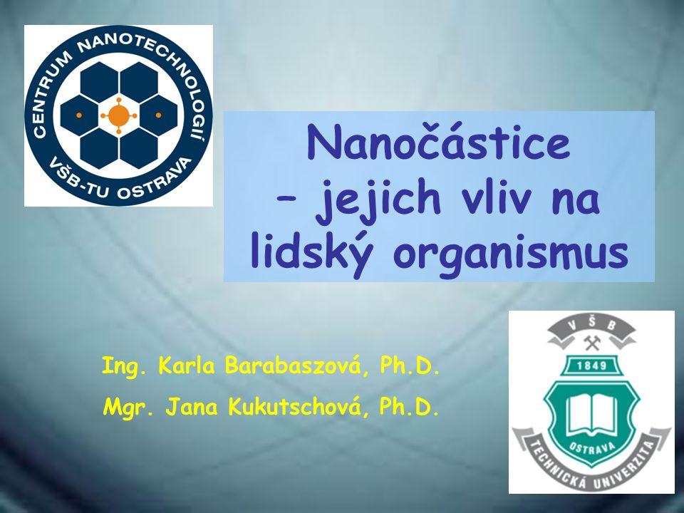 Nanočástice – jejich vliv na lidský organismus Ing. Karla Barabaszová, Ph.D. Mgr. Jana Kukutschová, Ph.D.