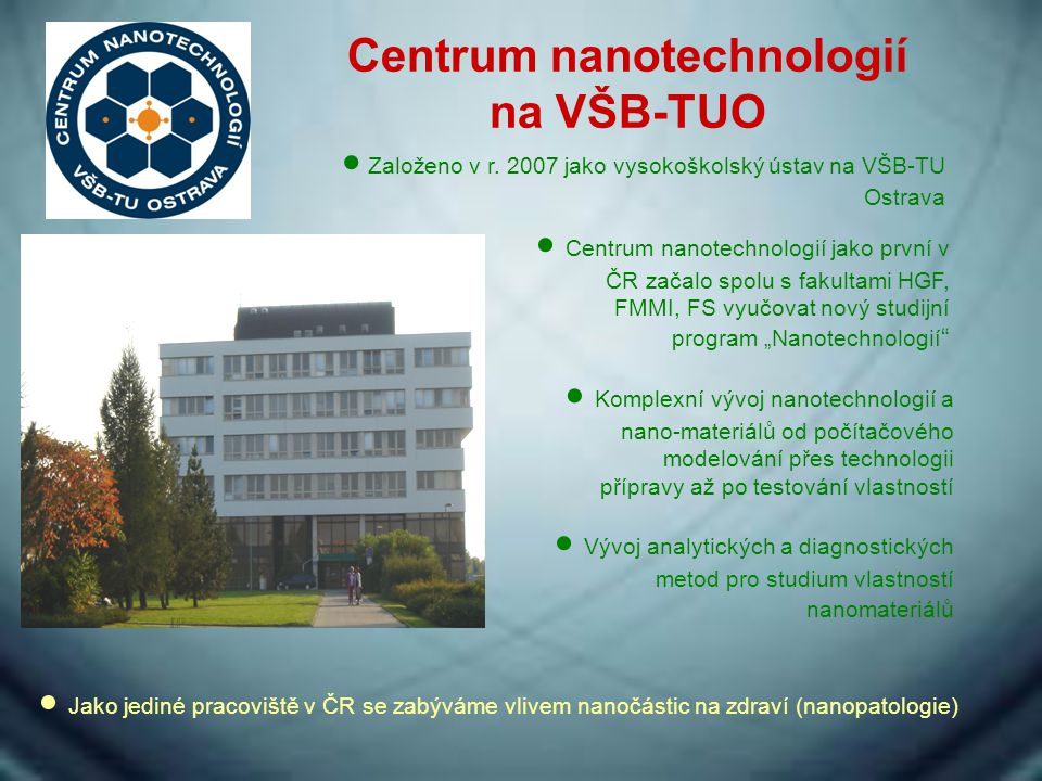 Centrum nanotechnologií na VŠB-TUO  Založeno v r. 2007 jako vysokoškolský ústav na VŠB-TU Ostrava  Centrum nanotechnologií jako první v ČR začalo sp