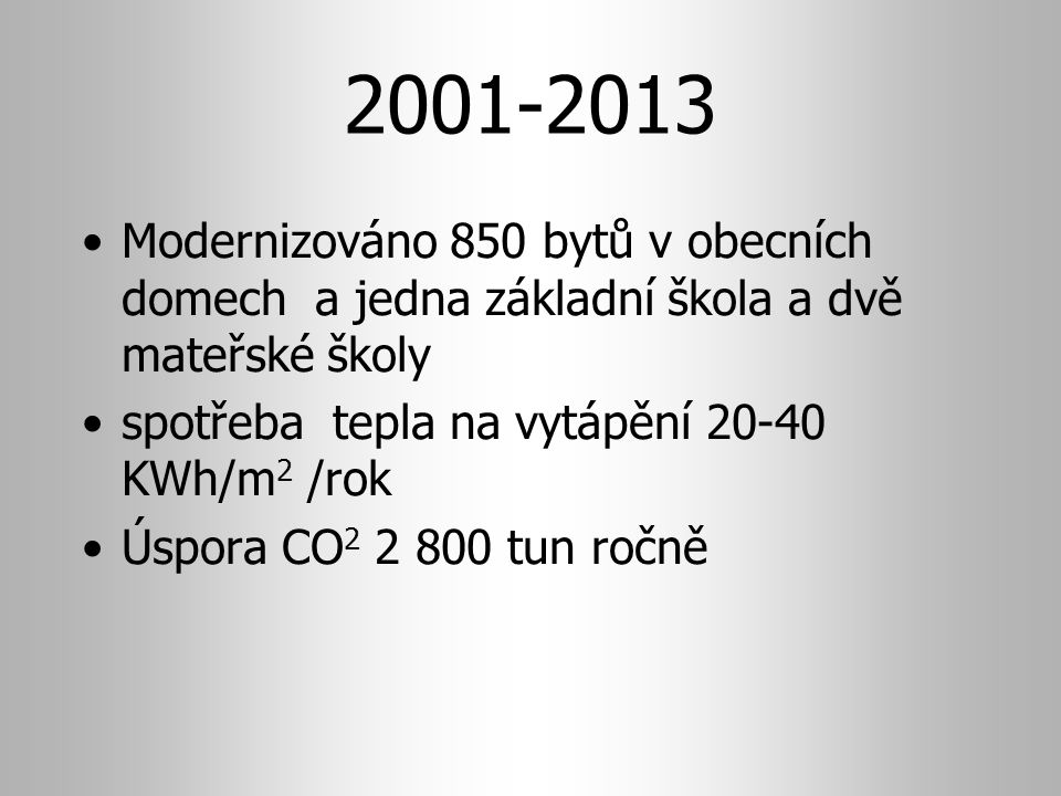 2001-2013 Modernizováno 850 bytů v obecních domech a jedna základní škola a dvě mateřské školy spotřeba tepla na vytápění 20-40 KWh/m 2 /rok Úspora CO 2 2 800 tun ročně