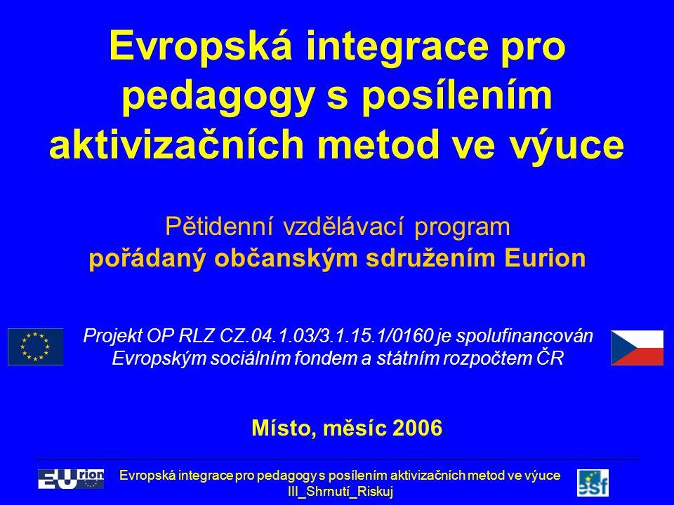 Evropská integrace pro pedagogy s posílením aktivizačních metod ve výuce III_Shrnutí_Riskuj 2 Evropská integrace pro pedagogy s posílením aktivizačních metod ve výuce Den 3, Shrnutí Riskuj 2006 Jméno Příjmení