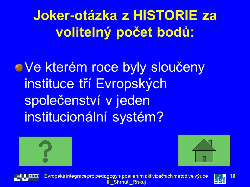 Evropská integrace pro pedagogy s posílením aktivizačních metod ve výuce III_Shrnutí_Riskuj 10 Joker-otázka z HISTORIE za volitelný počet bodů: Ve kterém roce byly sloučeny instituce tří Evropských společenství v jeden institucionální systém