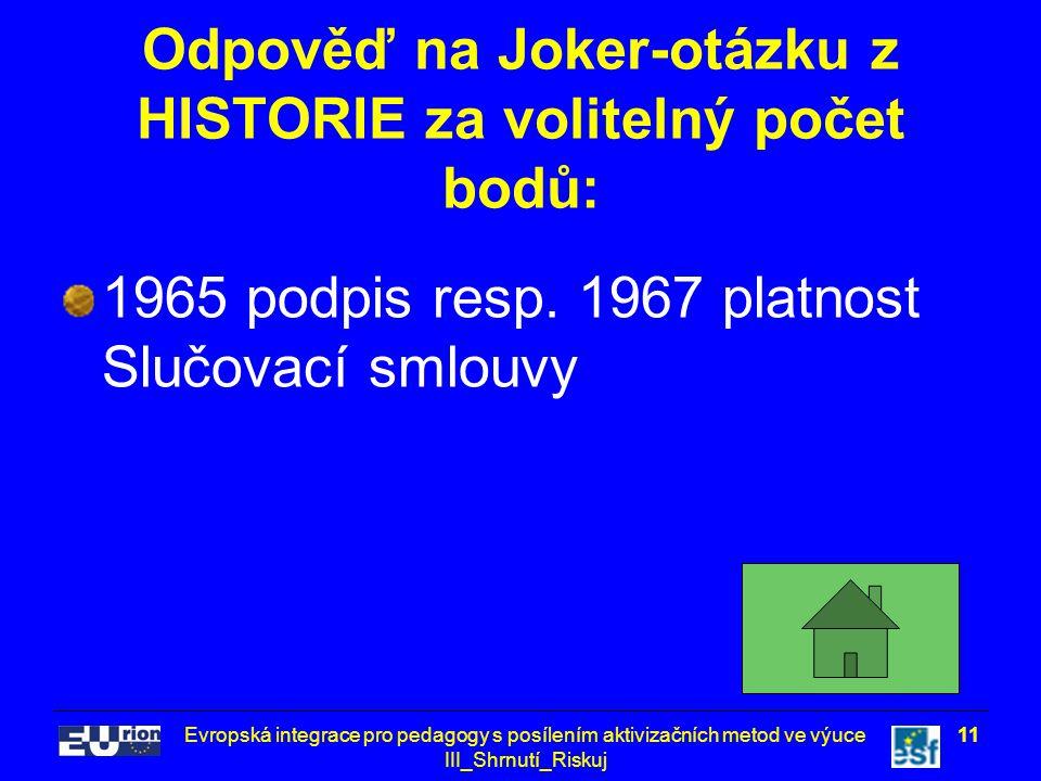Evropská integrace pro pedagogy s posílením aktivizačních metod ve výuce III_Shrnutí_Riskuj 11 Odpověď na Joker-otázku z HISTORIE za volitelný počet bodů: 1965 podpis resp.