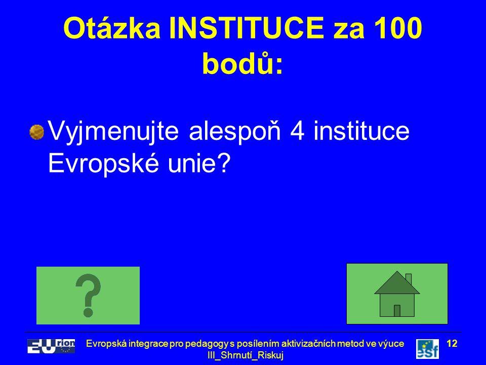 Evropská integrace pro pedagogy s posílením aktivizačních metod ve výuce III_Shrnutí_Riskuj 12 Otázka INSTITUCE za 100 bodů: Vyjmenujte alespoň 4 inst