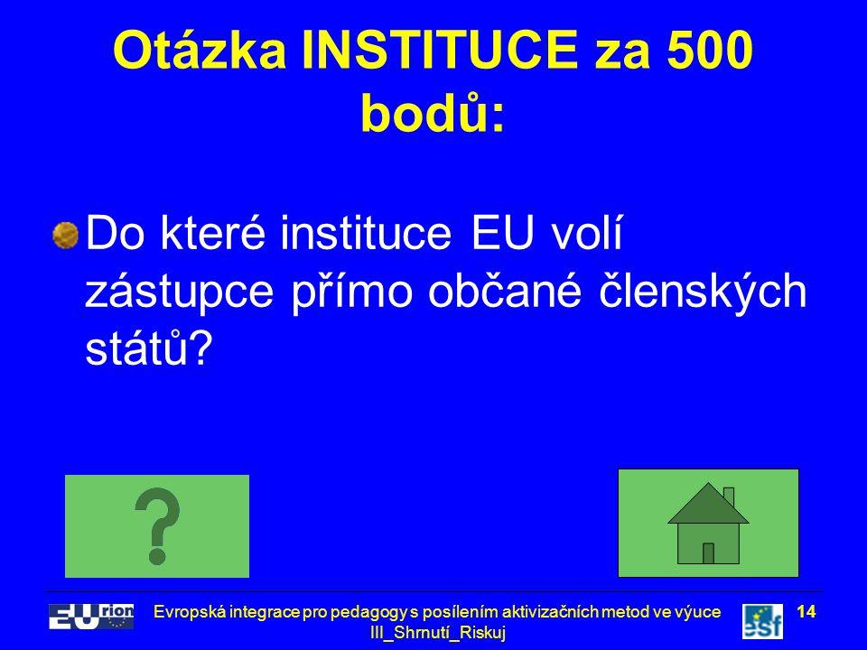 Evropská integrace pro pedagogy s posílením aktivizačních metod ve výuce III_Shrnutí_Riskuj 14 Otázka INSTITUCE za 500 bodů: Do které instituce EU volí zástupce přímo občané členských států