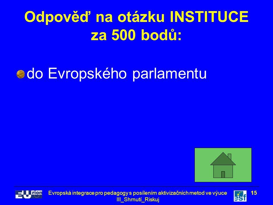 Evropská integrace pro pedagogy s posílením aktivizačních metod ve výuce III_Shrnutí_Riskuj 15 Odpověď na otázku INSTITUCE za 500 bodů: do Evropského parlamentu