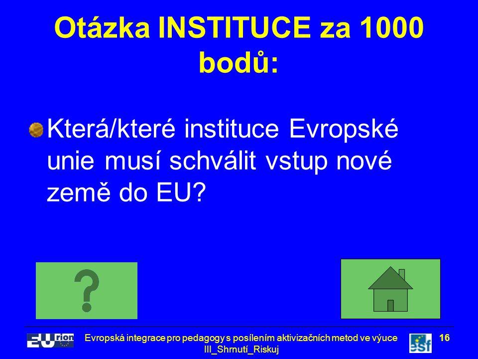 Evropská integrace pro pedagogy s posílením aktivizačních metod ve výuce III_Shrnutí_Riskuj 16 Otázka INSTITUCE za 1000 bodů: Která/které instituce Ev